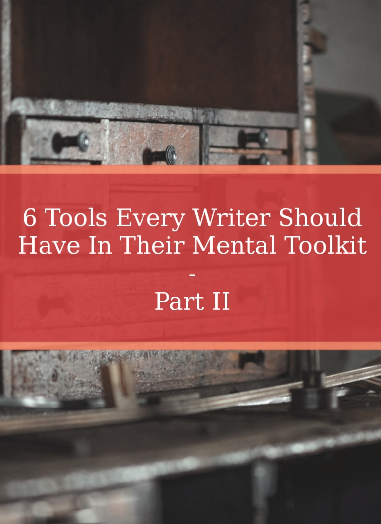 6 Tools Every Writer Should Have In Their Mental Toolkit - Part II