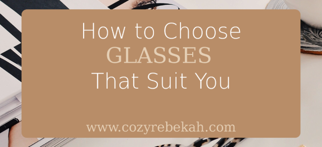 How to Choose Glasses that Suit You - www.cozyrebekah.com