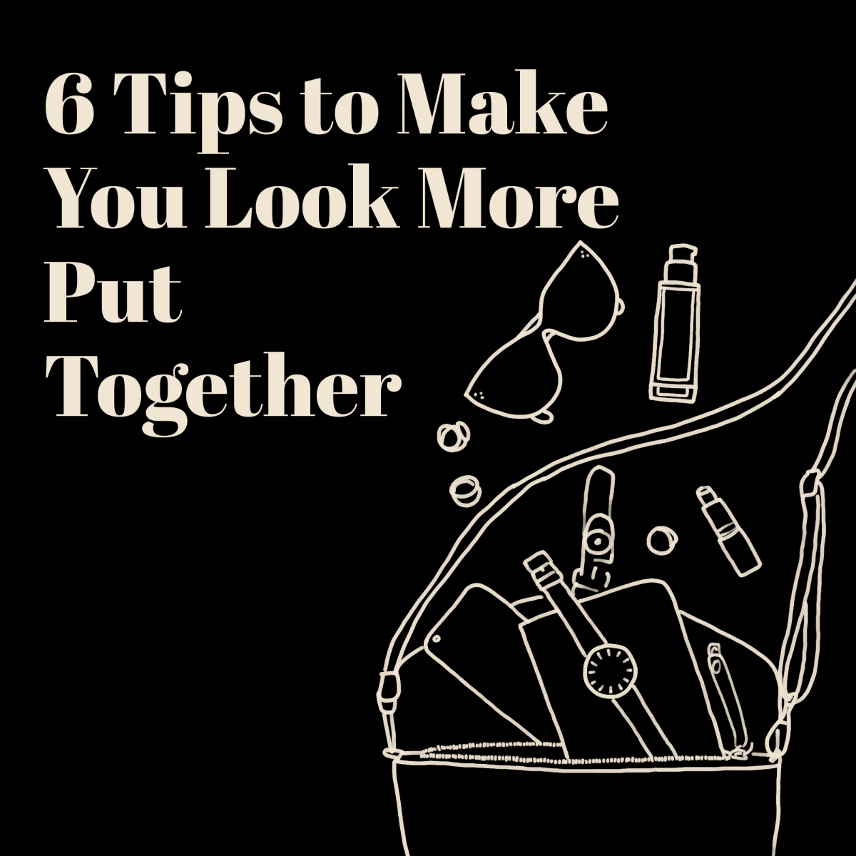 """A line art drawing of a bag with a watch, journal, and phone spilling out of it. Around the bag is a bottle of foundation, a tube of lipstick, a pair of sunglasses, and a few rings. The words """"6 Tips to Make You Look More Put Together"""" are written at the top of the image."""